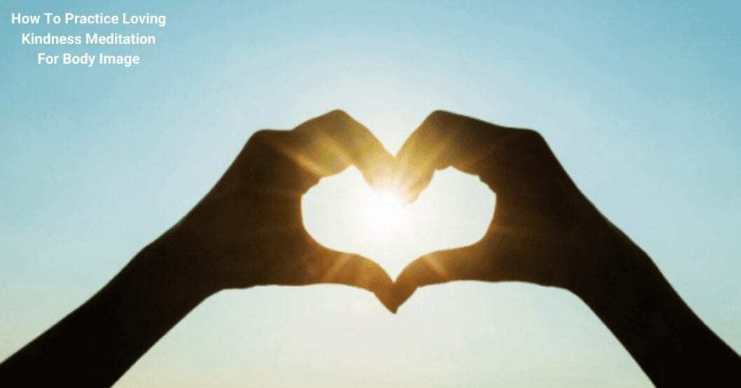 how to practice loving kindness meditation for body image with two hands being put together for a heart