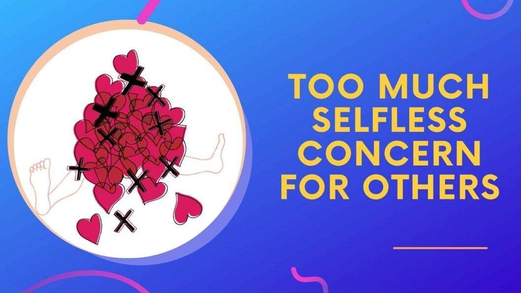 Too Much Selfless Concern For Others