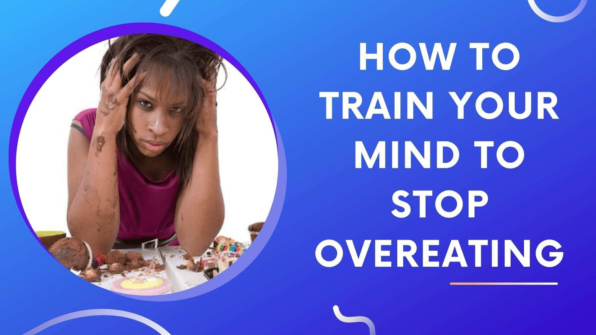 How To Train Your Mind To Stop Overeating